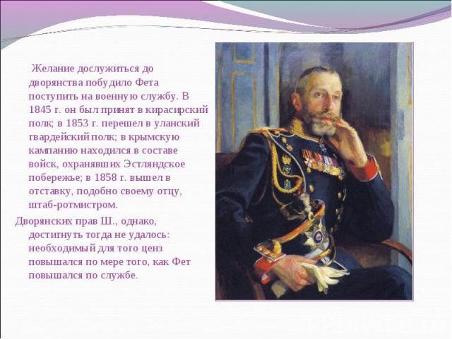 Желание дослужиться до дворянства побудило Фета поступить на военную службу. В 1845 г. он был принят в кирасирский полк; в 1853 г. перешел в уланский гвардейский полк; в крымскую кампанию находился в составе войск, охранявших Эстляндское побережье; …