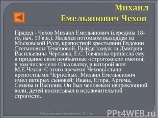 Прадед - Чехов Михаил Емельянович(середина 18-го, нач. 19 в.в.). Являлся п
