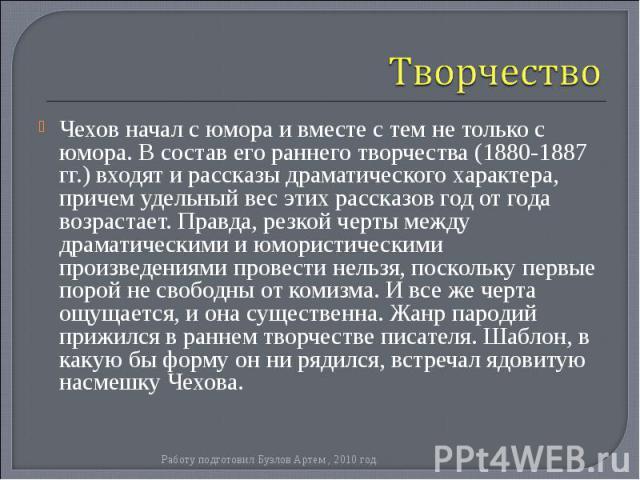 Чехов начал с юмора и вместе с тем не только с юмора. В состав его раннего творчества (1880-1887 гг.) входят и рассказы драматического характера, причем удельный вес этих рассказов год от года возрастает. Правда, резкой черты между драматическими и …