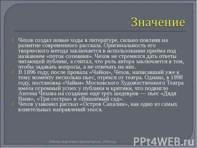 Чехов создал новые ходы в литературе, сильно повлияв на развитие современного рассказа. Оригинальность его творческого метода заключается в использовании приёма под названием «поток сознания». Чехов не стремился дать ответы читающей публике, а счита…