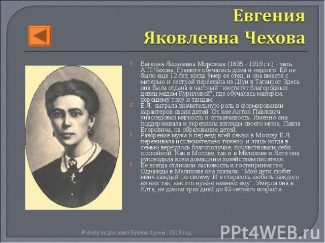 """Евгения Яковлевна Морозова (1835 - 1919 г.г.) - мать А.П.Чехова. Грамоте обучалась дома и недолго. Ей не было еще 12 лет, когда умер ее отец, и она вместе с матерью и сестрой переехала из Шуи в Таганрог. Здесь она была отдана в частный """"институ…"""