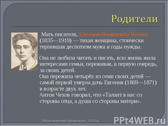 Мать писателя, Евгения Яковлевна Чехова (1835—1919) — тихая женщина, стоически терпевшая деспотизм мужа и годы нужды. Мать писателя, Евгения Яковлевна Чехова (1835—1919) — тихая женщина, стоически терпевшая деспотизм мужа и годы нужды. Она не любила…