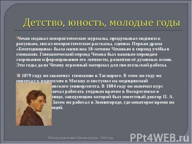 Чехов издавал юмористические журналы, придумывал подписи к рисункам, писал юмористические рассказы, сценки. Первая драма «Безотцовщина» была написана 18-летним Чеховым в период учёбы в гимназии. Гимназический период Чехова был важным периодом созрев…