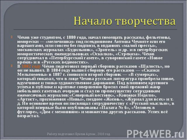 Чехов уже студентом, с1880года, начал помещать рассказы, фельетоны, юморески — «мелочишки» под псевдонимом Антоша Чехонте или его вариантами, или совсем без подписи, в изданиях «малой прессы», московских журналах«Будильник», «Зрите…