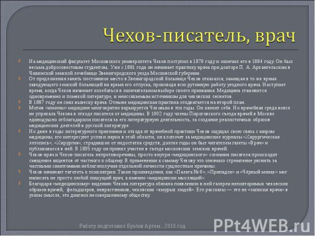 На медицинский факультетМосковского университетаЧехов поступил в1879 годуи окончил его в1884 году. Он был весьма добросовестным студентом,. Уже с1881 годаон начинает практику врача при докторе П. А. Архангел…