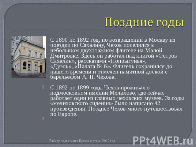 С1890по1892 год, по возвращении в Москву из поездки по Сахалину, Чехов поселился в небольшом двухэтажном флигеле наМалой Дмитровке. Здесь он работал над книгой «Остров Сахалин», рассказами «Попрыгунья», «Дуэль»,«Палата …