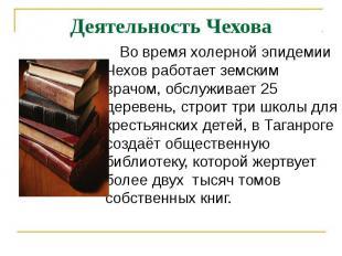 Деятельность Чехова Во время холерной эпидемии Чехов работает земским врачом, об