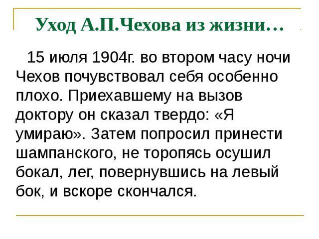 Уход А.П.Чехова из жизни… 15 июля 1904г. во втором часу ночи Чехов почувствовал себя особенно плохо. Приехавшему на вызов доктору он сказал твердо: «Я умираю». Затем попросил принести шампанского, не торопясь осушил бокал, лег, повернувшись на левый…