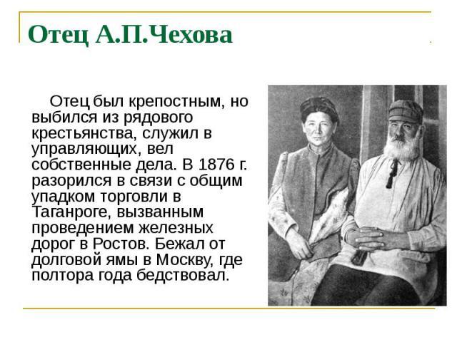 Отец А.П.Чехова Отец был крепостным, но выбился из рядового крестьянства, служил в управляющих, вел собственные дела. В 1876 г. разорился в связи с общим упадком торговли в Таганроге, вызванным проведением железных дорог в Ростов. Бежал от долговой …