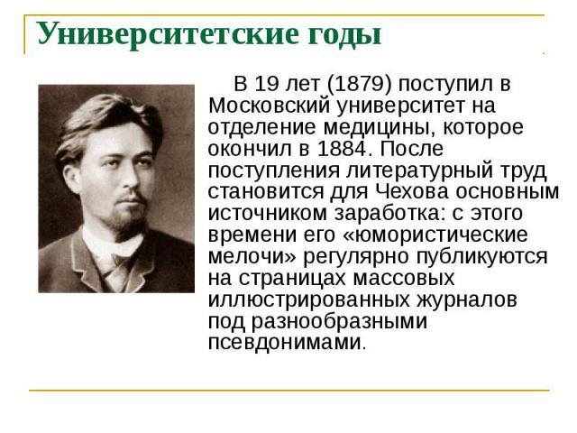Университетские годы В 19 лет (1879) поступил в Московский университет на отделение медицины, которое окончил в 1884. После поступления литературный труд становится для Чехова основным источником заработка: с этого времени его «юмористические мелочи…