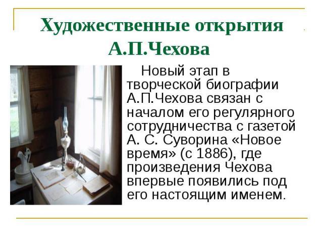 Художественные открытия А.П.Чехова Новый этап в творческой биографии А.П.Чехова связан с началом его регулярного сотрудничества с газетой А. С. Суворина «Новое время» (с 1886), где произведения Чехова впервые появились под его настоящим именем.