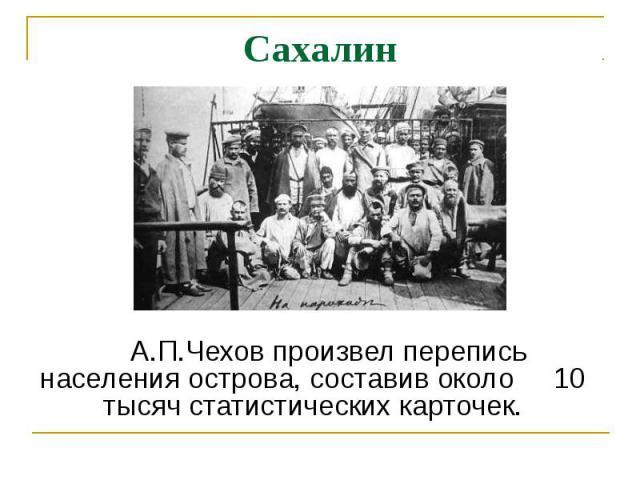 Сахалин А.П.Чехов произвел перепись населения острова, составив около 10 тысяч статистических карточек.