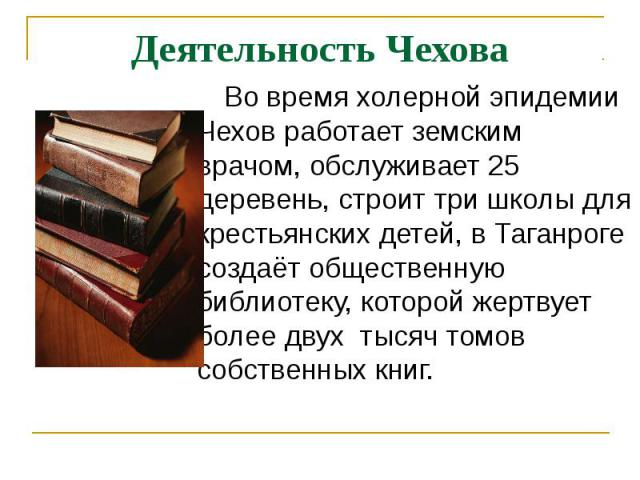 Деятельность Чехова Во время холерной эпидемии Чехов работает земским врачом, обслуживает 25 деревень, строит три школы для крестьянских детей, в Таганроге создаёт общественную библиотеку, которой жертвует более двух тысяч томов собственных книг.