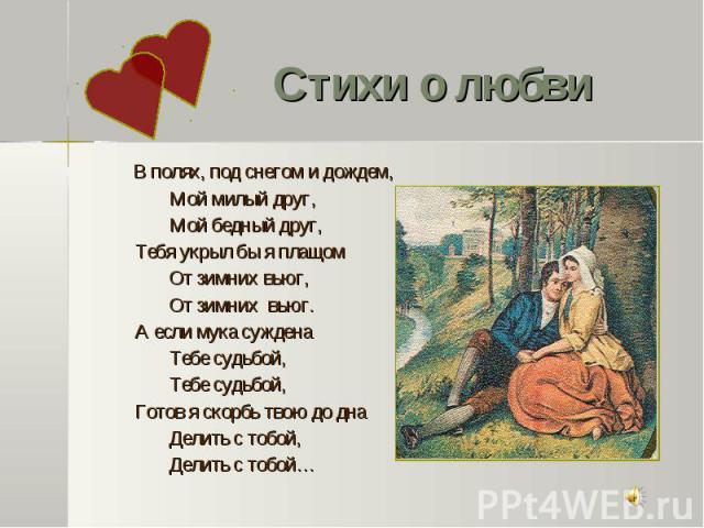 В полях, под снегом и дождем, В полях, под снегом и дождем, Мой милый друг, Мой бедный друг, Тебя укрыл бы я плащом От зимних вьюг, От зимних вьюг. А если мука суждена Тебе судьбой, Тебе судьбой, Готов я скорбь твою до дна Делить с тобой, Делить с тобой…