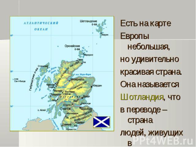 Есть на карте Есть на карте Европы небольшая, но удивительно красивая страна. Она называется Шотландия, что в переводе – страна людей, живущих в горах