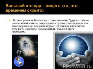 Большой это дар – видеть «то, что временем скрыто» . В своих романах Беляев част