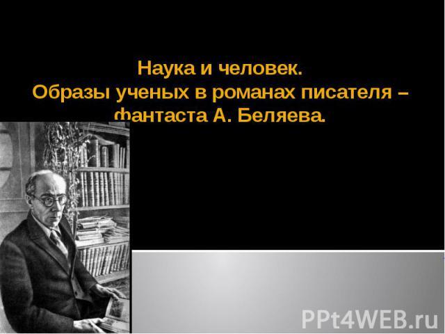 Наука и человек. Образы ученых в романах писателя – фантаста А. Беляева.
