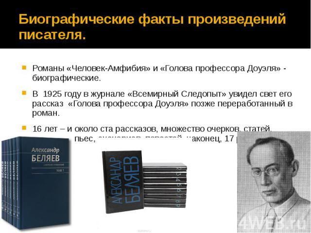 Биографические факты произведений писателя. Романы «Человек-Амфибия» и «Голова профессора Доуэля» - биографические. В 1925 году в журнале «Всемирный Следопыт» увидел свет его рассказ «Голова профессора Доуэля» позже переработанный в роман. 16 лет – …
