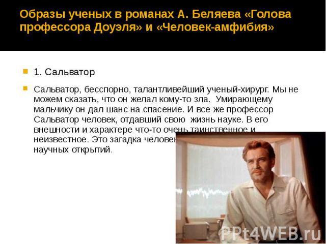 Образы ученых в романах А. Беляева «Голова профессора Доуэля» и «Человек-амфибия» 1. Сальватор Сальватор, бесспорно, талантливейший ученый-хирург. Мы не можем сказать, что он желал кому-то зла. Умирающему мальчику он дал шанс на спасение. И все же п…