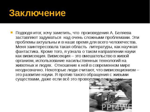 Заключение Подводя итог, хочу заметить, что произведения А. Беляева заставляют задуматься над очень сложными проблемами. Эти проблемы актуальны и в наше время для всего человечества. Меня заинтересовала такая область литературы, как научная фантасти…