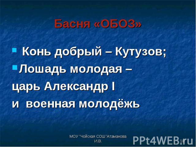 Конь добрый – Кутузов; Конь добрый – Кутузов; Лошадь молодая – царь Александр I и военная молодёжь