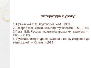 Литература к уроку:  1.Афанасьев В.В. Жуковский. – М., 1982. 2.Лаза
