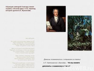 Образцом немецкой баллады может служить «Лесной царь» Гете, перевод которой сдел