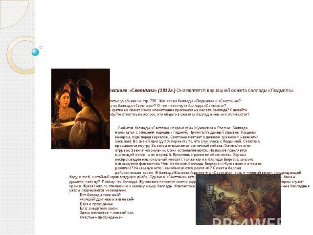 Баллада Жуковского «Светлана» (1812г.) Она является вариацией сюжета баллады «Людмила». Задание. Прочитайте статью учебника на стр. 239. Чем схожи баллады «Людмила» и «Светлана»? Кому посвящена баллада «Светлана»? О чем повествует баллада «Светлана»…