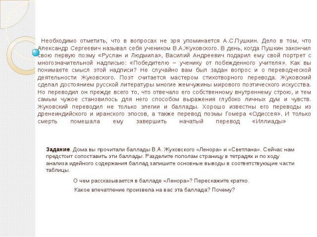 Необходимо отметить, что в вопросах не зря упоминается А.С.Пушкин. Дело в том, что Александр Сергеевич называл себя учеником В.А.Жуковского. В день, когда Пушкин закончил свою первую поэму «Руслан и Людмила», Василий Андреевич подарил ему свой портр…