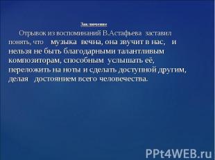 Заключение Отрывок из воспоминаний В.Астафьева заставил понять, что музыка вечна