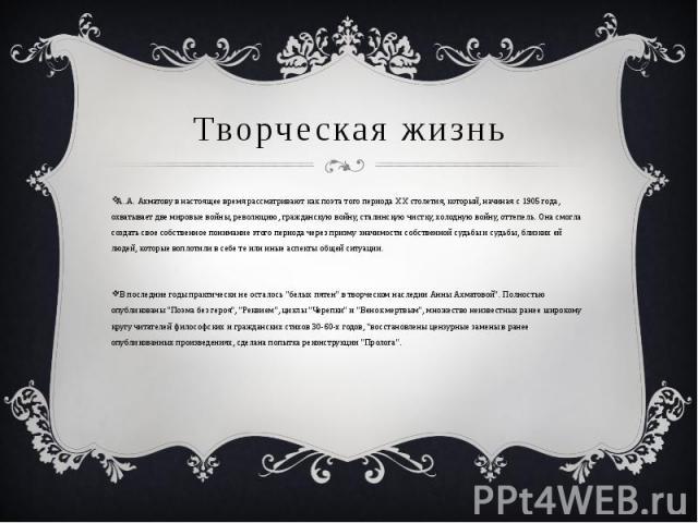 Творческая жизнь А..А. Ахматову в настоящее время рассматривают как поэта того периода ХХ столетия, который, начиная с 1905 года, охватывает две мировые войны, революцию, гражданскую войну, сталинскую чистку, холодную войну, оттепель. Она смогла соз…