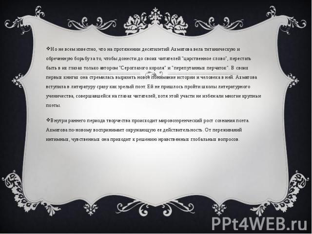"""Но не всем известно, что на протяжении десятилетий Ахматова вела титаническую и обреченную борьбу за то, чтобы донести до своих читателей """"царственное слово"""", перестать быть в их глазах только автором """"Сероглазого короля"""" и """"…"""