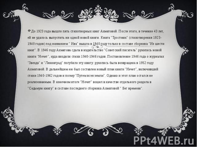 """""""До 1923 года вышло пять стихотворных книг Ахматовой. После этого, в течение 43 лет, ей не удалось выпустить ни одной новой книги. Книга """"Тростник"""" (стихотворения 1923-1940 годов) под названием """" Ива"""" вышла в 1940 году тольк…"""