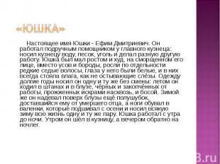 Настоящее имя Юшки - Ефим Дмитриевич. Он работал подручным помощником у главного