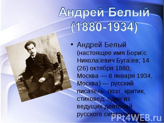 Андрей Белый (настоящее имя Бори с Никола евич Буга ев; 14 (26) октября 1880, Москва — 8 января 1934, Москва) — русский писатель, поэт, критик, стиховед; один из ведущих деятелей русского символизма.