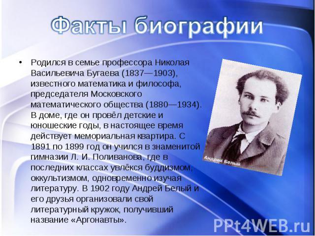 Родился в семье профессора Николая Васильевича Бугаева (1837—1903), известного математика и философа, председателя Московского математического общества (1880—1934). В доме, где он провёл детские и юношеские годы, в настоящее время действует мемориал…