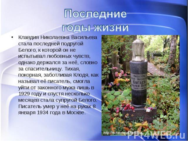 Клавдия Николаевна Васильева стала последней подругой Белого, к которой он не испытывал любовных чувств, однако держался за неё, словно за спасительницу. Тихая, покорная, заботливая Клодя, как называл её писатель, смогла уйти от законного мужа лишь …
