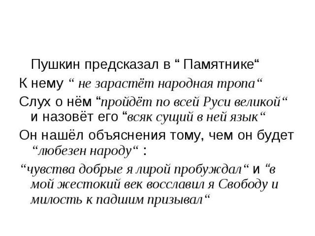 """Пушкин предсказал в """" Памятнике"""" Пушкин предсказал в """" Памятнике"""" К нему """" не зарастёт народная тропа"""" Слух о нём """"пройдёт по всей Руси великой"""" и назовёт его """"всяк сущий в ней язык"""" Он нашёл объяснения тому, чем он будет """"любезен народу"""" : """"чувства…"""
