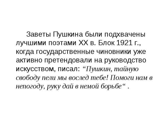 """Заветы Пушкина были подхвачены лучшими поэтами ХХ в. Блок 1921 г., когда государственные чиновники уже активно претендовали на руководство искусством, писал: """"Пушкин, тайную свободу пели мы вослед тебе! Помоги нам в непогоду, руку дай в немой борьбе…"""