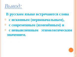 Вывод: Вывод: В русском языке встречаются слова с исконным (первоначальным), с с