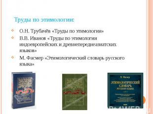 Труды по этимологии: О.Н. Трубачёв «Труды по этимологии» В.В. Иванов «Труды по э