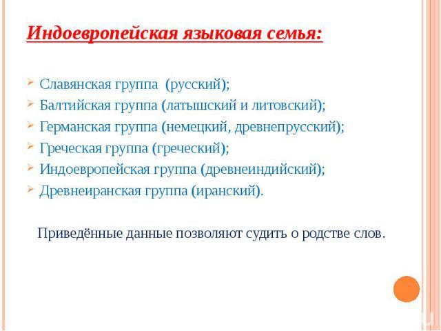 Индоевропейская языковая семья: Индоевропейская языковая семья: Славянская группа (русский); Балтийская группа (латышский и литовский); Германская группа (немецкий, древнепрусский); Греческая группа (греческий); Индоевропейская группа (древнеиндийск…