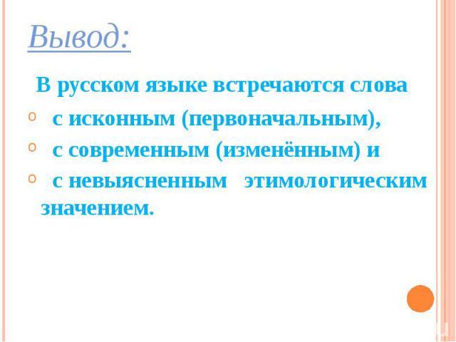 Вывод: Вывод: В русском языке встречаются слова с исконным (первоначальным), с современным (изменённым) и с невыясненным этимологическим значением.