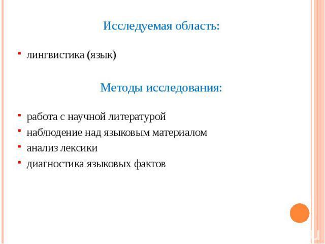 Исследуемая область: Исследуемая область: лингвистика (язык) Методы исследования: работа с научной литературой наблюдение над языковым материалом анализ лексики диагностика языковых фактов