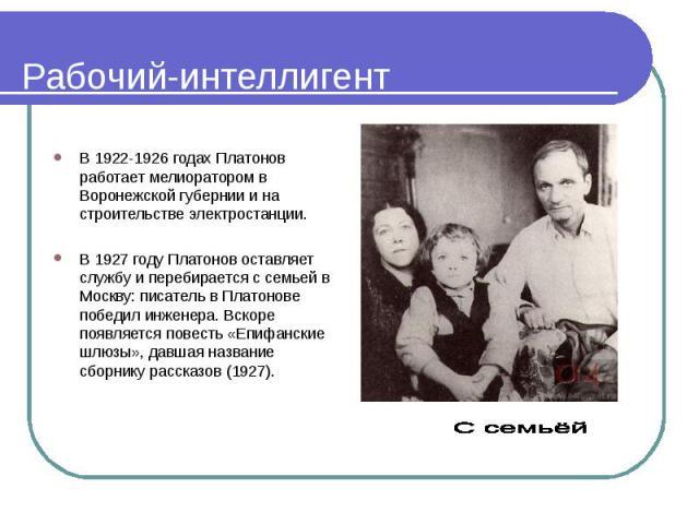 В 1922-1926 годах Платонов работает мелиоратором в Воронежской губернии и на строительстве электростанции. В 1927 году Платонов оставляет службу и перебирается с семьей в Москву: писатель в Платонове победил инженера. Вскоре появляется повесть «Епиф…