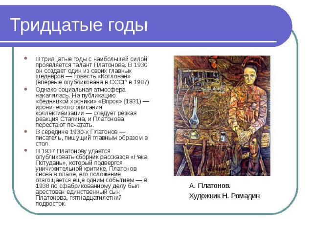 В тридцатые годы с наибольшей силой проявляется талант Платонова. В 1930 он создает один из своих главных шедевров — повесть «Котлован» (впервые опубликована в СССР в 1987) В тридцатые годы с наибольшей силой проявляется талант Платонова. В 1930 он …