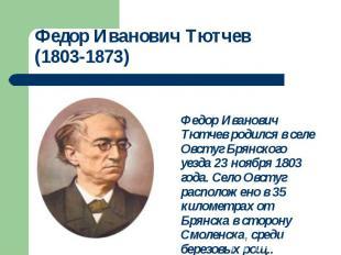 Федор Иванович Тютчев родился в селе Овстуг Брянского уезда 23 ноября 1803 года.