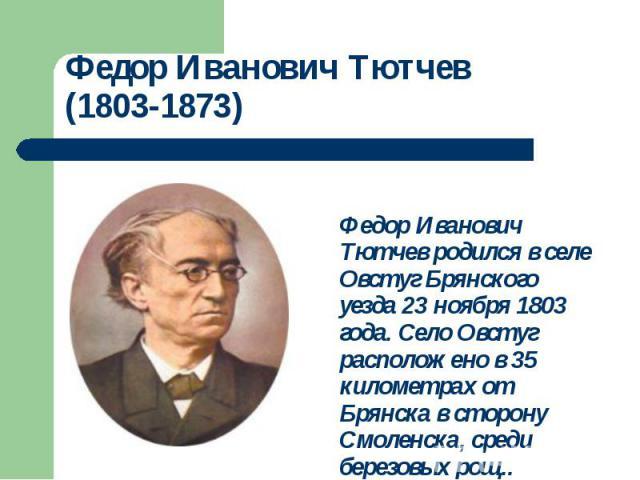Федор Иванович Тютчев родился в селе Овстуг Брянского уезда 23 ноября 1803 года. Село Овстуг расположено в 35 километрах от Брянска в сторону Смоленска, среди березовых рощ..