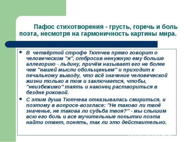 """В четвёртой строфе Тютчев прямо говорит о человеческом """"я"""", отбросив ненужную ему больше аллегорию - льдину, причём называет его не более чем """"нашей мысли обольщеньем"""" и приходит к печальному выводу, что всё значение человеческой…"""