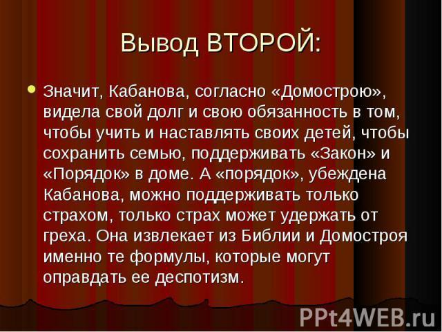 Значит, Кабанова, согласно «Домострою», видела свой долг и свою обязанность в том, чтобы учить и наставлять своих детей, чтобы сохранить семью, поддерживать «Закон» и «Порядок» в доме. А «порядок», убеждена Кабанова, можно поддерживать только страхо…